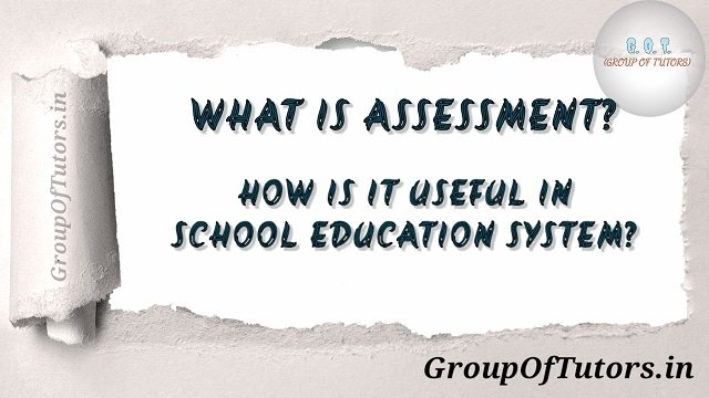 What is Assessment? How is it useful in the school education system?